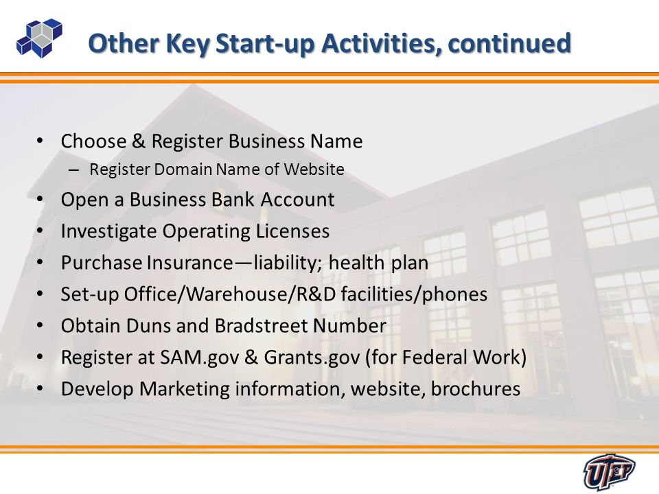 9 Other Key Start-up Activities, continued Choose & Register Business Name – Register Domain Name of Website Open a Business Bank Account Investigate