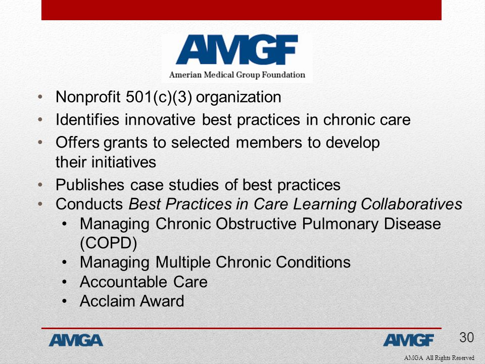 AMGA All Rights Reserved Nonprofit 501(c)(3) organization Identifies innovative best practices in chronic care Offers grants to selected members to develop their initiatives Publishes case studies of best practices Conducts Best Practices in Care Learning Collaboratives Managing Chronic Obstructive Pulmonary Disease (COPD) Managing Multiple Chronic Conditions Accountable Care Acclaim Award 30