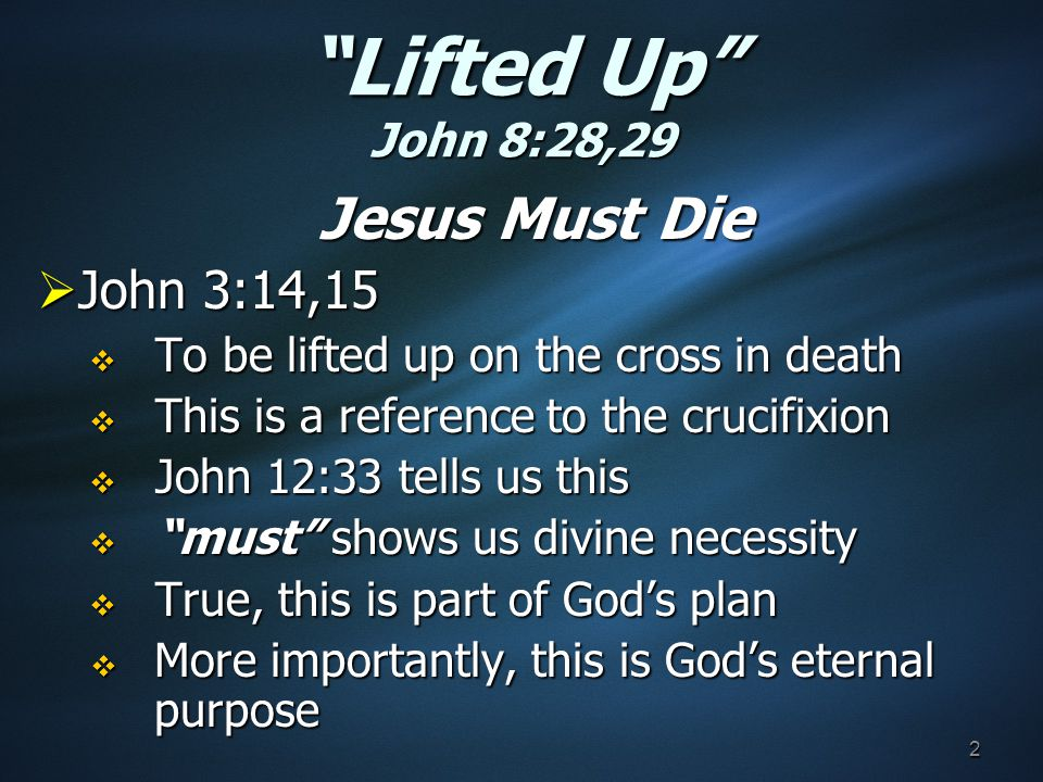 Lifted Up John 8:28,29 Jesus Must Die  John 3:14,15  To be lifted up on the cross in death  This is a reference to the crucifixion  John 12:33 tells us this  must shows us divine necessity  True, this is part of God's plan  More importantly, this is God's eternal purpose 2