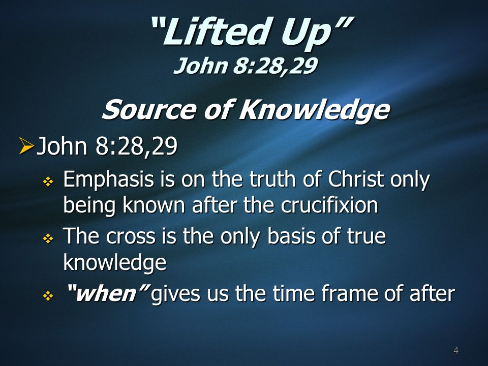 Lifted Up John 8:28,29 Source of Knowledge  John 8:28,29  Emphasis is on the truth of Christ only being known after the crucifixion  The cross is the only basis of true knowledge  when gives us the time frame of after 4