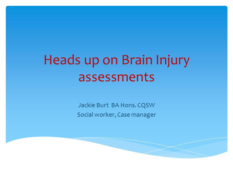 Heads up on Brain Injury assessments Jackie Burt BA Hons. CQSW Social worker, Case manager