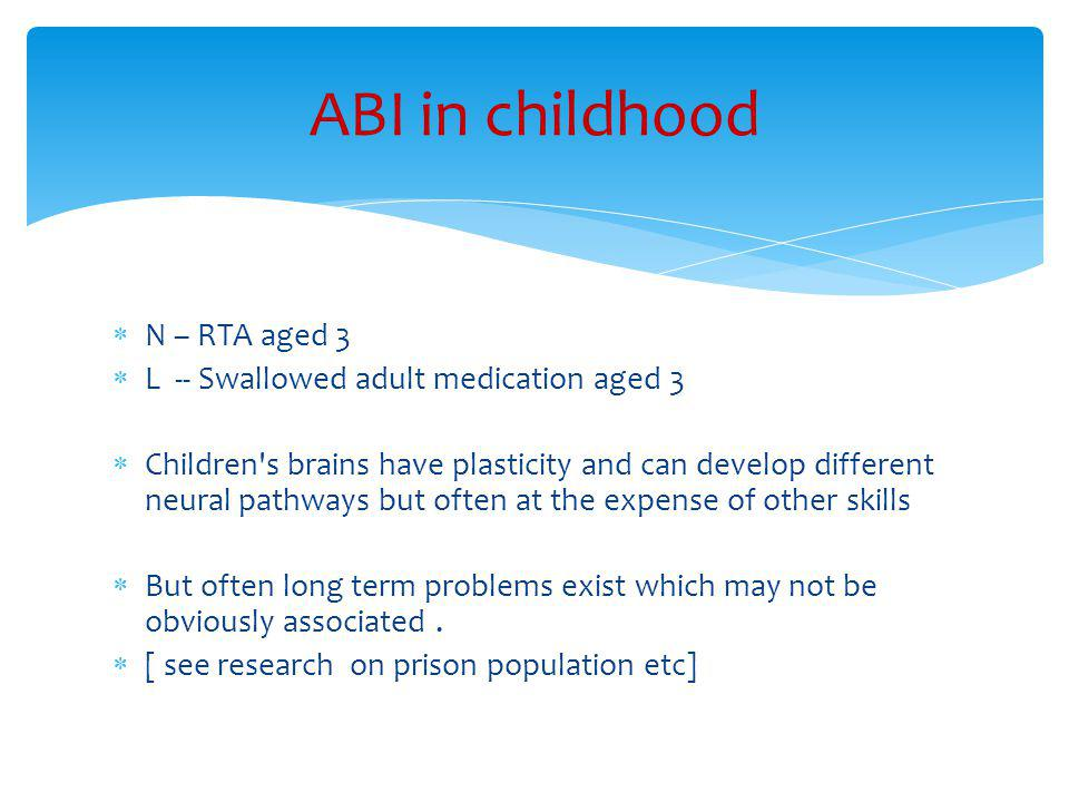  N – RTA aged 3  L -- Swallowed adult medication aged 3  Children s brains have plasticity and can develop different neural pathways but often at the expense of other skills  But often long term problems exist which may not be obviously associated.