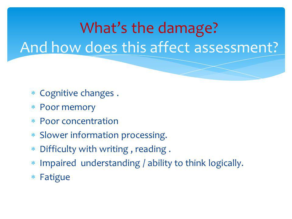  Cognitive changes.  Poor memory  Poor concentration  Slower information processing.