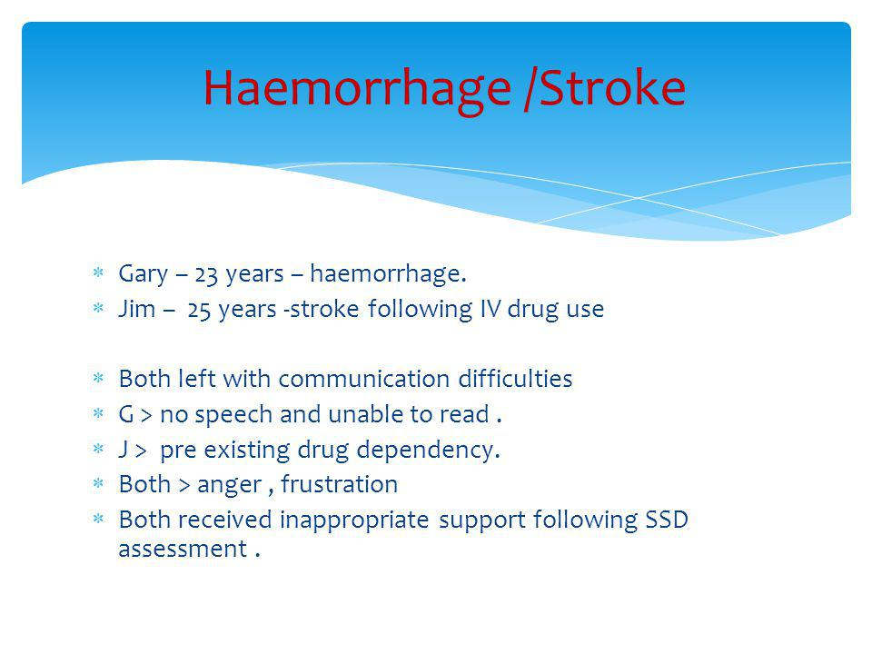  Gary – 23 years – haemorrhage.  Jim – 25 years -stroke following IV drug use  Both left with communication difficulties  G > no speech and unable