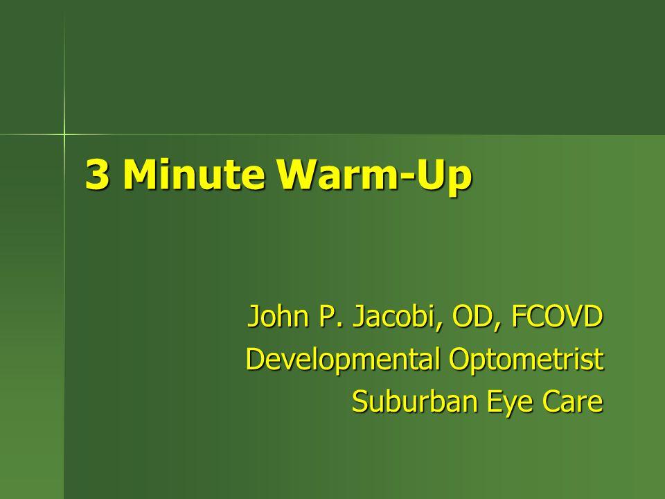3 Minute Warm-Up John P. Jacobi, OD, FCOVD Developmental Optometrist Suburban Eye Care