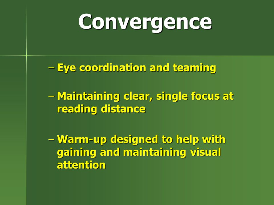 Convergence –Eye coordination and teaming –Maintaining clear, single focus at reading distance –Warm-up designed to help with gaining and maintaining