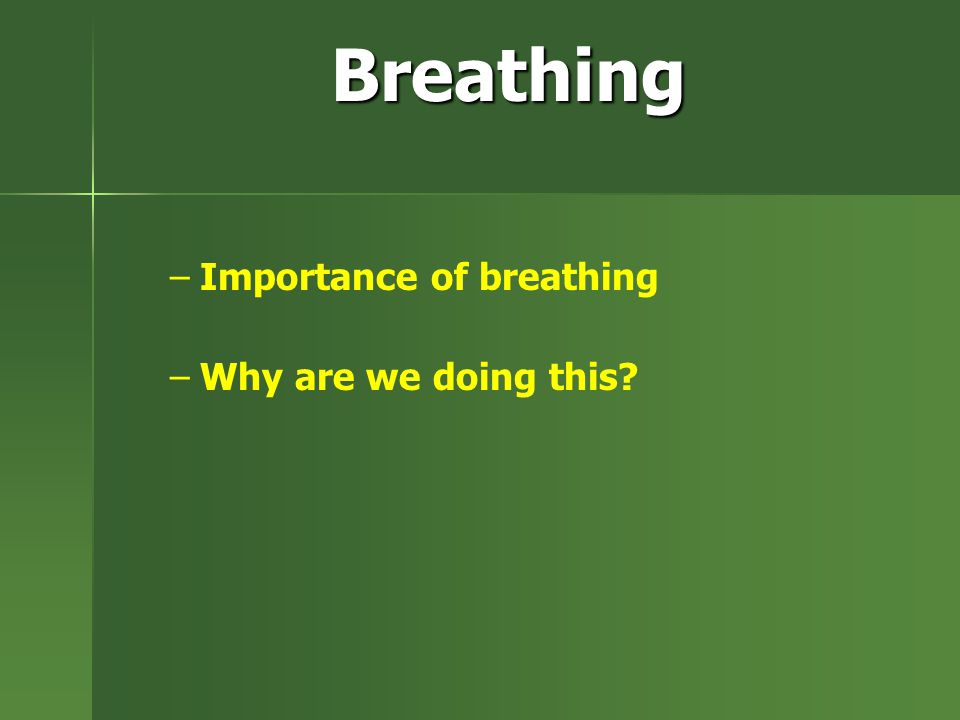 Breathing – –Importance of breathing – –Why are we doing this?