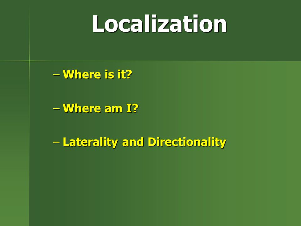 Localization –Where is it? –Where am I? –Laterality and Directionality