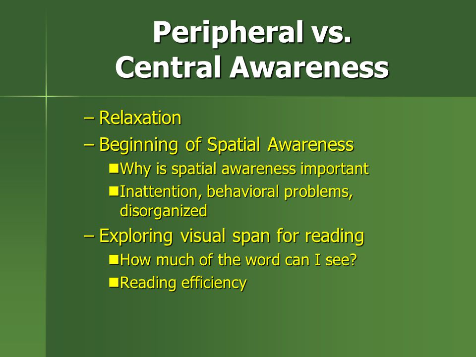 Peripheral vs. Central Awareness –Relaxation –Beginning of Spatial Awareness Why is spatial awareness important Why is spatial awareness important Ina