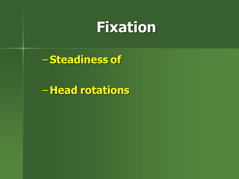 Fixation –Steadiness of –Head rotations