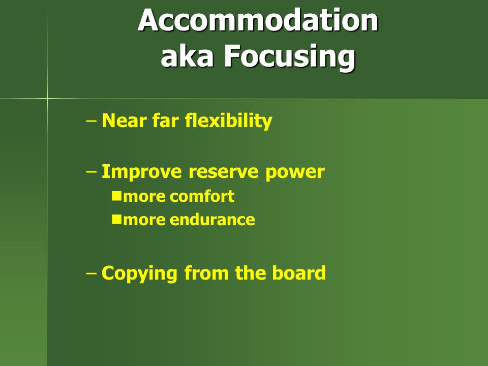 Accommodation aka Focusing – –Near far flexibility – –Improve reserve power more comfort more endurance – –Copying from the board