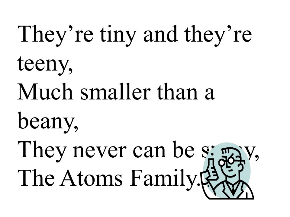 They're tiny and they're teeny, Much smaller than a beany, They never can be seeny, The Atoms Family.