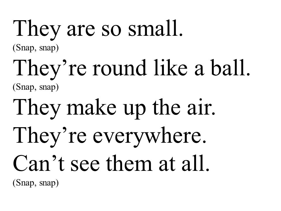 They are so small. (Snap, snap) They're round like a ball. (Snap, snap) They make up the air. They're everywhere. Can't see them at all. (Snap, snap)