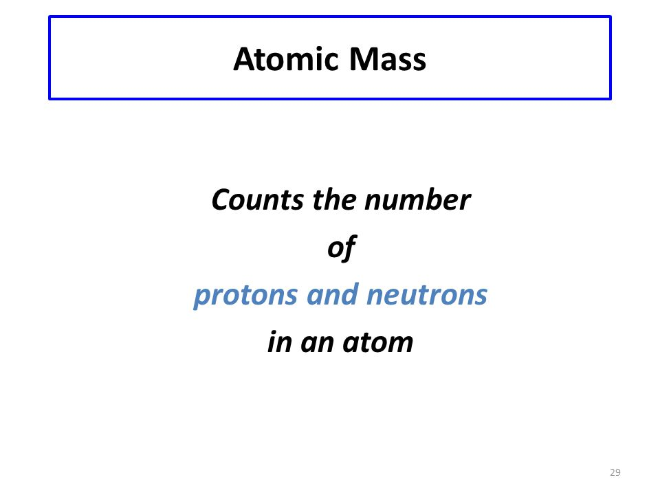 29 Atomic Mass Counts the number of protons and neutrons in an atom
