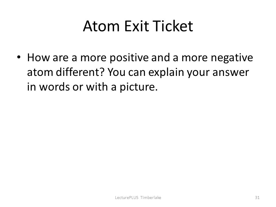 Atom Exit Ticket How are a more positive and a more negative atom different? You can explain your answer in words or with a picture. LecturePLUS Timbe