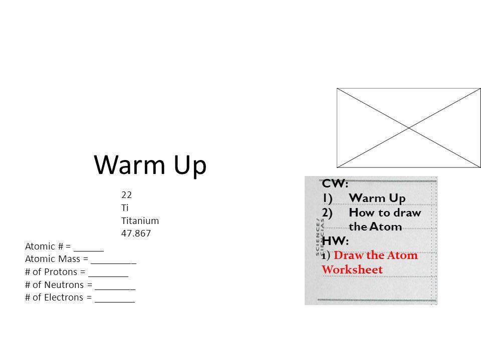 Warm Up 22 Ti Titanium 47.867 Atomic # = ______ Atomic Mass = _________ # of Protons = ________ # of Neutrons = ________ # of Electrons = ________ CW: