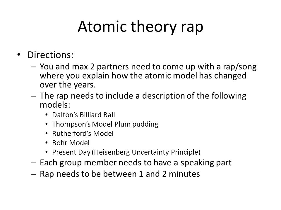 Atomic theory rap Directions: – You and max 2 partners need to come up with a rap/song where you explain how the atomic model has changed over the yea