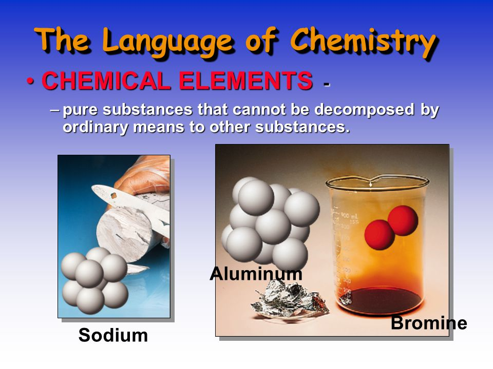 The Language of Chemistry CHEMICAL ELEMENTS -CHEMICAL ELEMENTS - –pure substances that cannot be decomposed by ordinary means to other substances. Sod