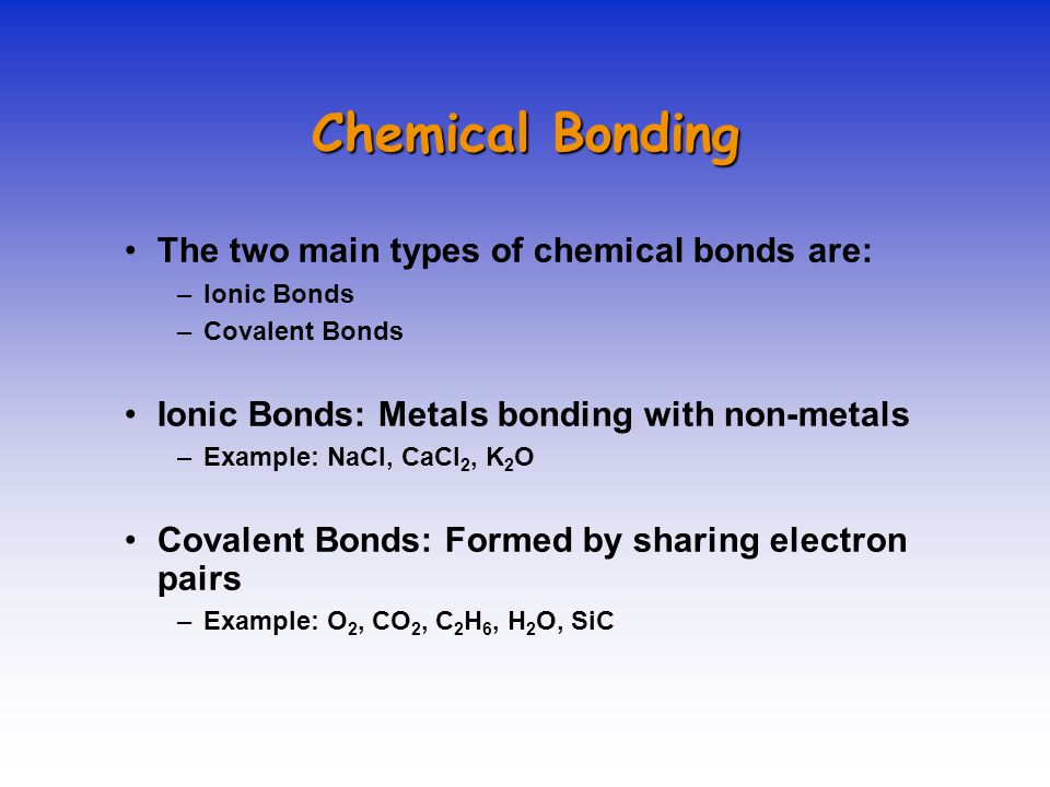 Chemical Bonding The two main types of chemical bonds are: –Ionic Bonds –Covalent Bonds Ionic Bonds: Metals bonding with non-metals –Example: NaCl, Ca