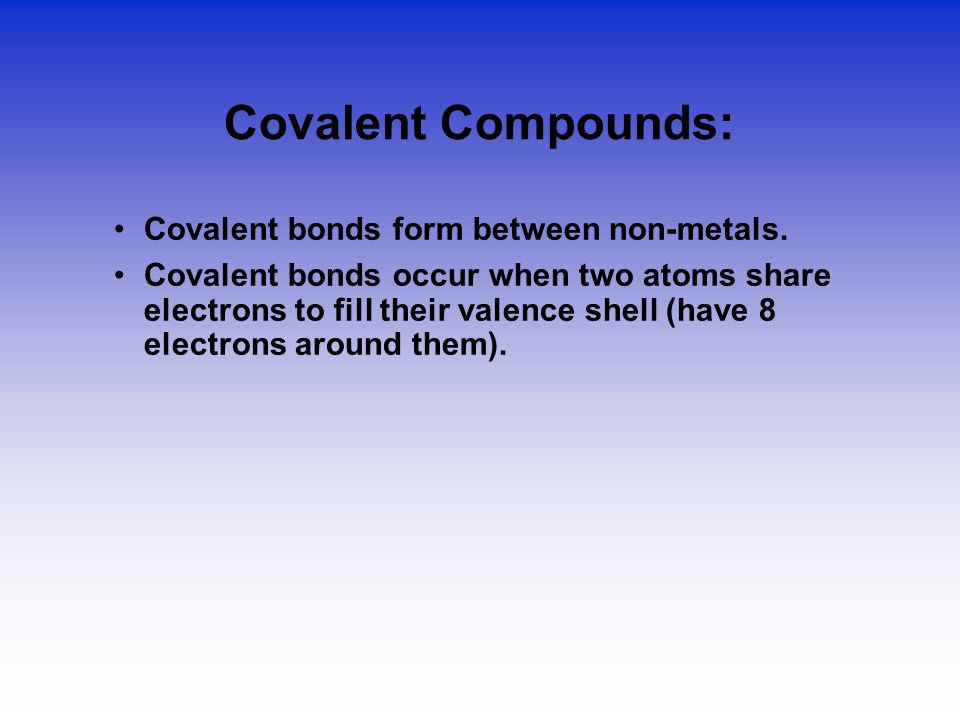 Covalent Compounds: Covalent bonds form between non-metals. Covalent bonds occur when two atoms share electrons to fill their valence shell (have 8 el