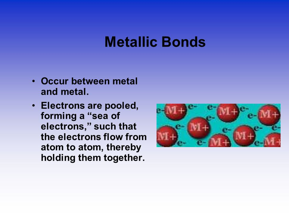 """Metallic Bonds Occur between metal and metal. Electrons are pooled, forming a """"sea of electrons,"""" such that the electrons flow from atom to atom, ther"""