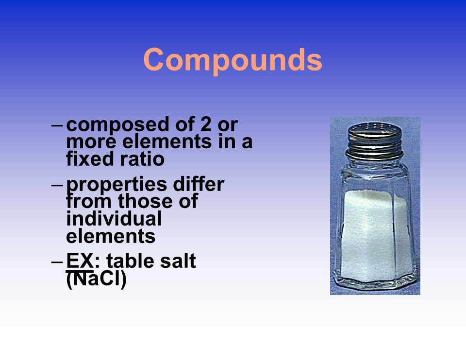 Compounds –composed of 2 or more elements in a fixed ratio –properties differ from those of individual elements –EX: table salt (NaCl)