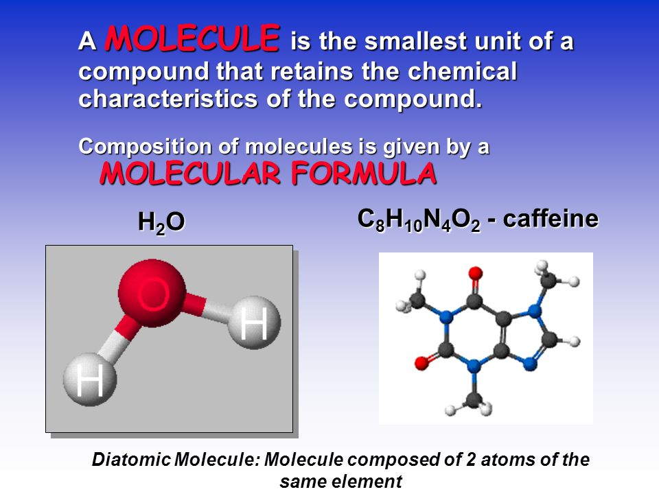 A MOLECULE is the smallest unit of a compound that retains the chemical characteristics of the compound. Composition of molecules is given by a MOLECU