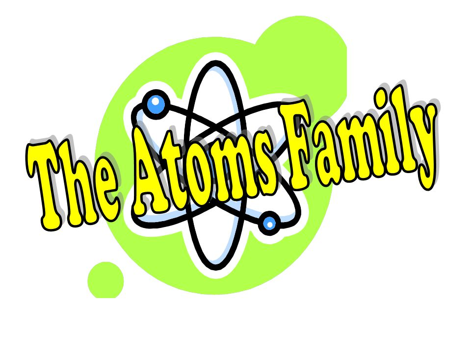 Neutrons can be found, Where protons hang around; Electrons they surround The Atoms Family.