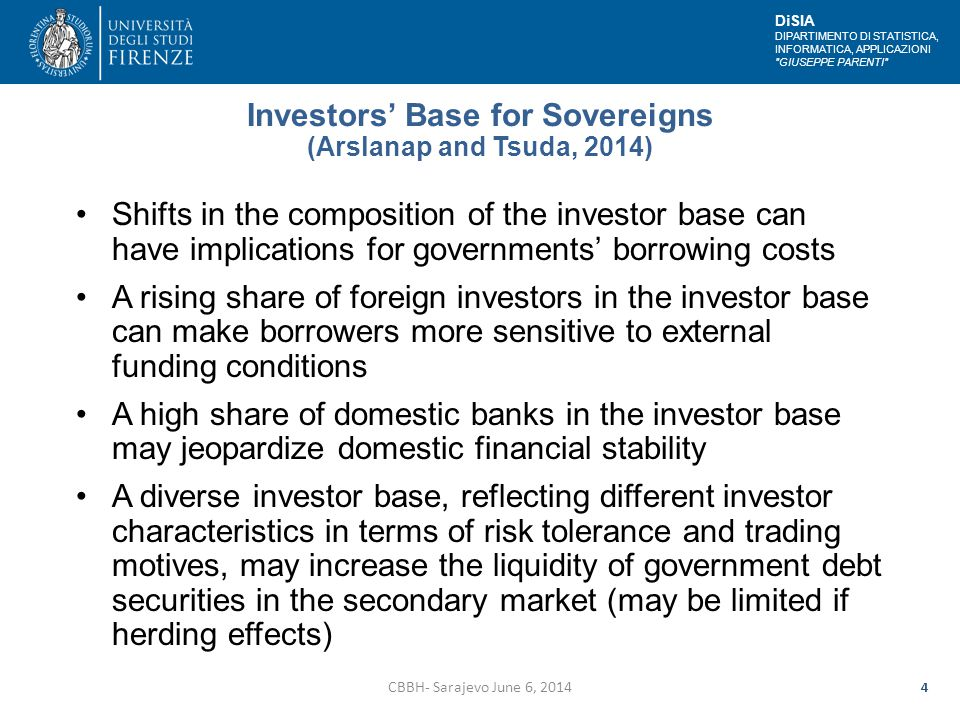 DiSIA DIPARTIMENTO DI STATISTICA, INFORMATICA, APPLICAZIONI GIUSEPPE PARENTI Investors' Base for Sovereigns (Arslanap and Tsuda, 2014) Shifts in the composition of the investor base can have implications for governments' borrowing costs A rising share of foreign investors in the investor base can make borrowers more sensitive to external funding conditions A high share of domestic banks in the investor base may jeopardize domestic financial stability A diverse investor base, reflecting different investor characteristics in terms of risk tolerance and trading motives, may increase the liquidity of government debt securities in the secondary market (may be limited if herding effects) CBBH- Sarajevo June 6, 2014 4