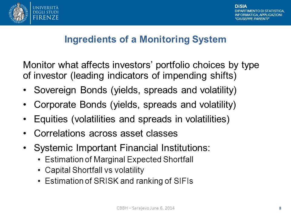 DiSIA DIPARTIMENTO DI STATISTICA, INFORMATICA, APPLICAZIONI GIUSEPPE PARENTI Ingredients of a Monitoring System Monitor what affects investors' portfolio choices by type of investor (leading indicators of impending shifts) Sovereign Bonds (yields, spreads and volatility) Corporate Bonds (yields, spreads and volatility) Equities (volatilities and spreads in volatilities) Correlations across asset classes Systemic Important Financial Institutions: Estimation of Marginal Expected Shortfall Capital Shortfall vs volatility Estimation of SRISK and ranking of SIFIs CBBH – Sarajevo June 6, 2014 8