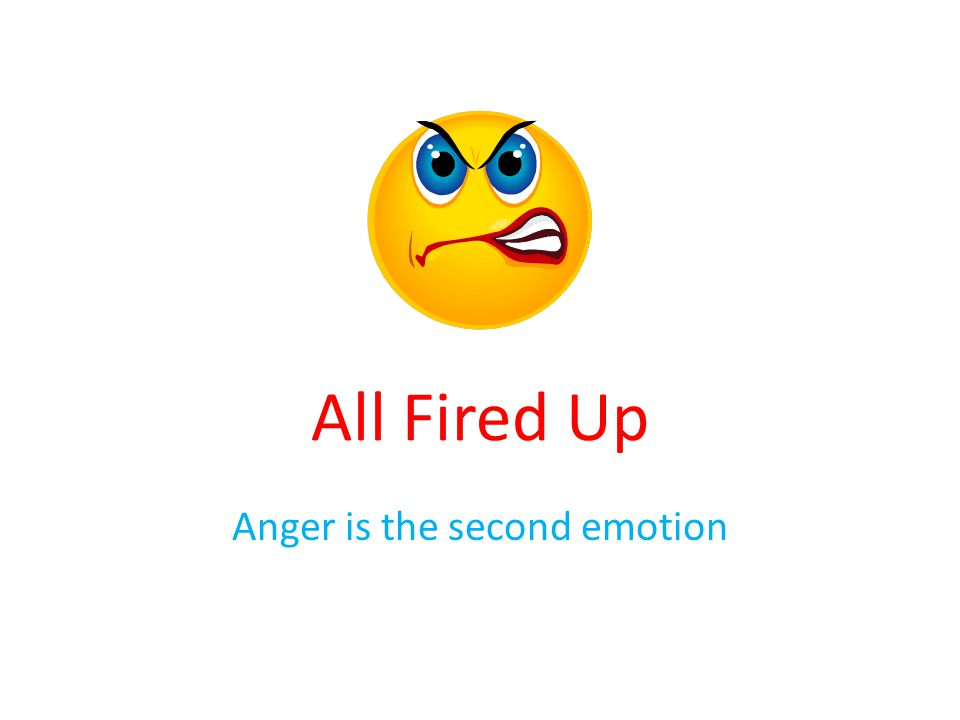 All Fired Up Anger is the second emotion