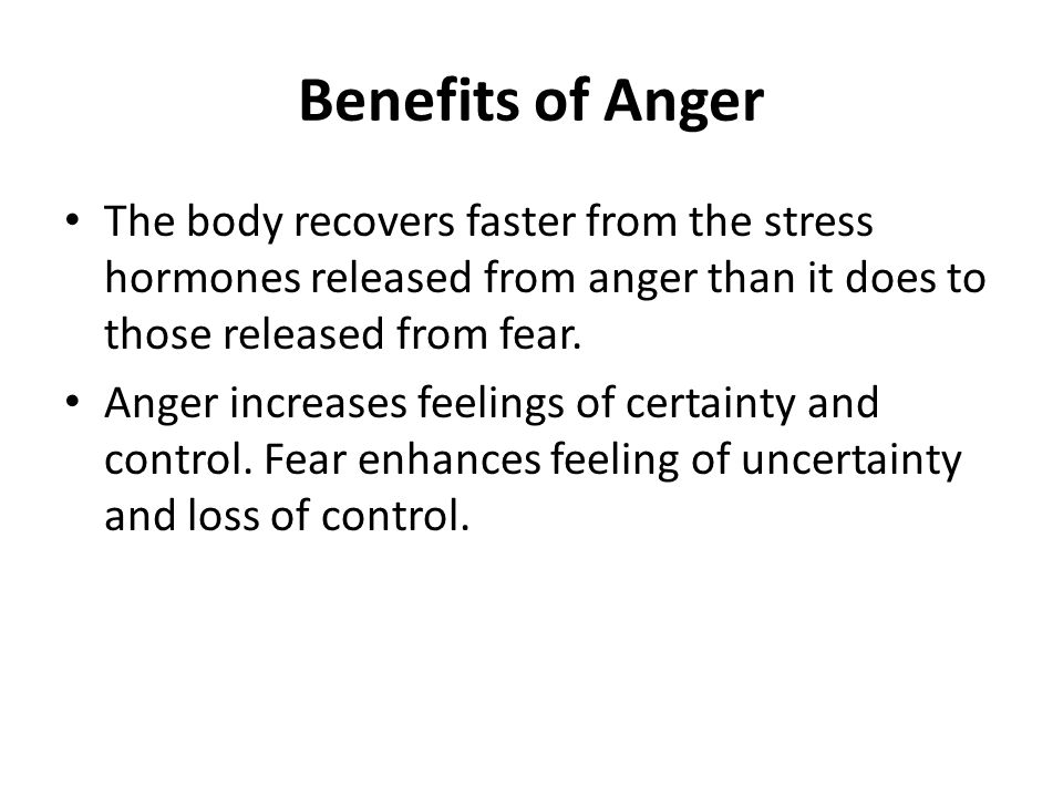 Benefits of Anger The body recovers faster from the stress hormones released from anger than it does to those released from fear.