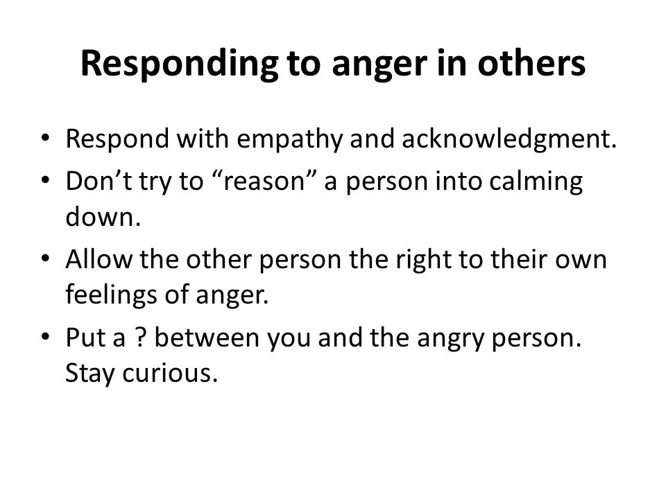 Responding to anger in others Respond with empathy and acknowledgment.