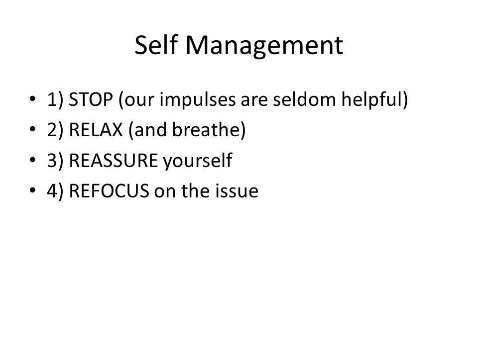 Self Management 1) STOP (our impulses are seldom helpful) 2) RELAX (and breathe) 3) REASSURE yourself 4) REFOCUS on the issue