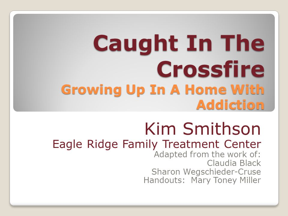 Caught In The Crossfire Growing Up In A Home With Addiction Kim Smithson Eagle Ridge Family Treatment Center Adapted from the work of: Claudia Black Sharon Wegschieder-Cruse Handouts: Mary Toney Miller