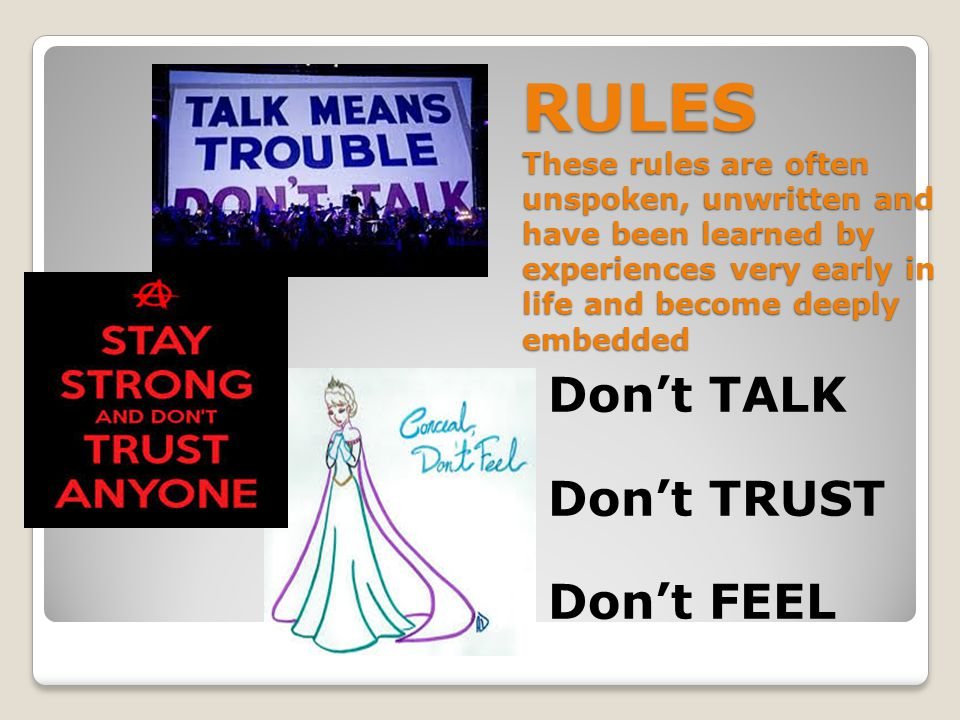 RULES These rules are often unspoken, unwritten and have been learned by experiences very early in life and become deeply embedded Don't TALK Don't TRUST Don't FEEL