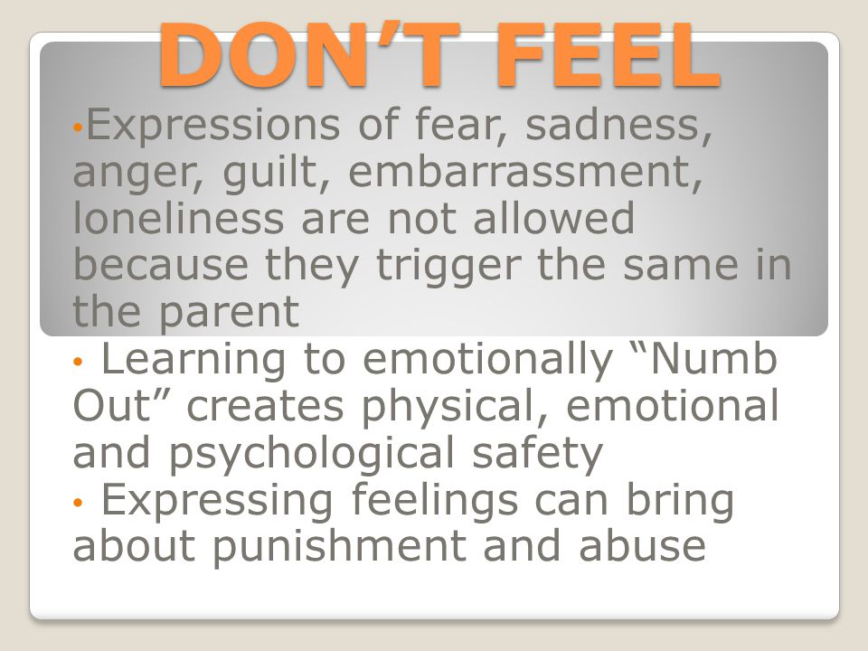 DON'T FEEL Expressions of fear, sadness, anger, guilt, embarrassment, loneliness are not allowed because they trigger the same in the parent Learning to emotionally Numb Out creates physical, emotional and psychological safety Expressing feelings can bring about punishment and abuse