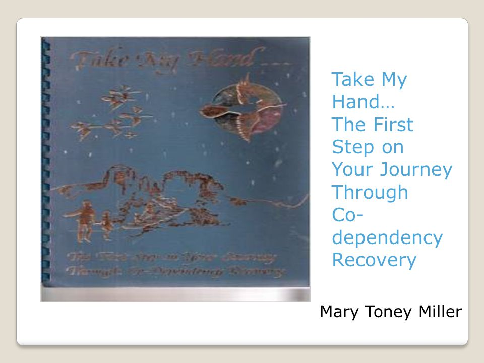 Take My Hand… The First Step on Your Journey Through Co- dependency Recovery Mary Toney Miller