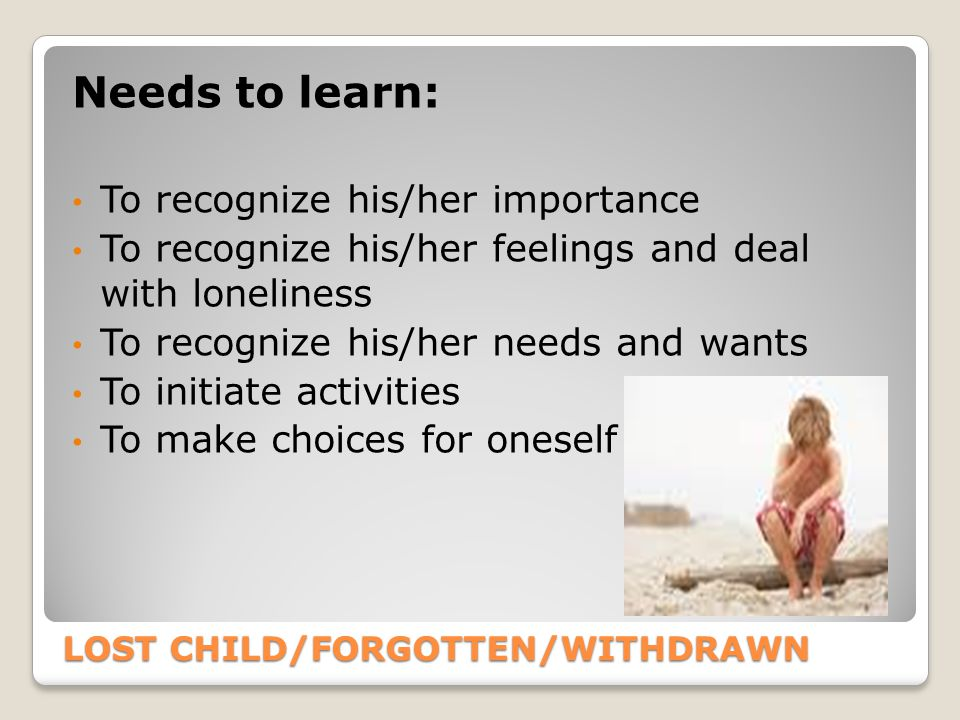 LOST CHILD/FORGOTTEN/WITHDRAWN Needs to learn: To recognize his/her importance To recognize his/her feelings and deal with loneliness To recognize his/her needs and wants To initiate activities To make choices for oneself
