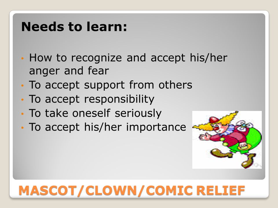 MASCOT/CLOWN/COMIC RELIEF Needs to learn: How to recognize and accept his/her anger and fear To accept support from others To accept responsibility To take oneself seriously To accept his/her importance