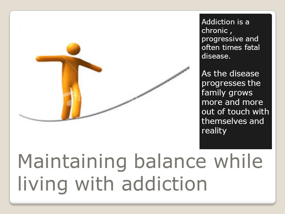 Maintaining balance while living with addiction Addiction is a chronic, progressive and often times fatal disease.