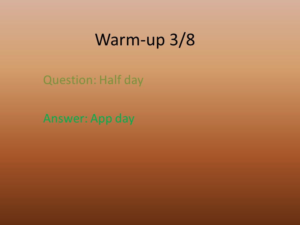 Warm-up 3/8 Question: Half day Answer: App day