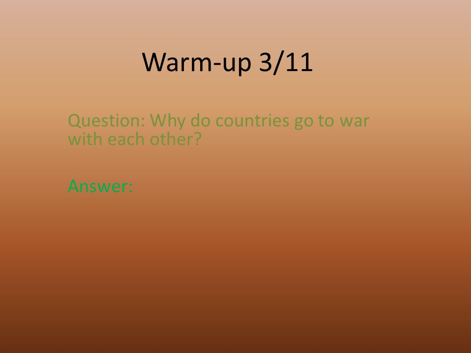 Warm-up 3/11 Question: Why do countries go to war with each other? Answer: