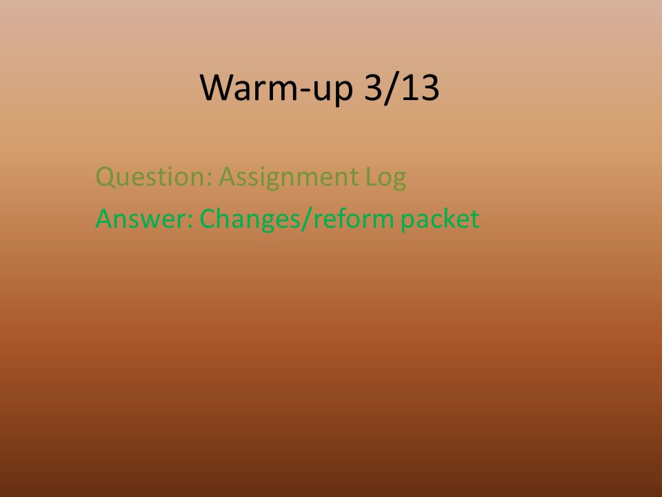 Warm-up 3/13 Question: Assignment Log Answer: Changes/reform packet