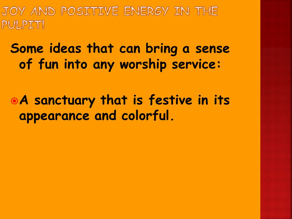 Some ideas that can bring a sense of fun into any worship service:  A sanctuary that is festive in its appearance and colorful.