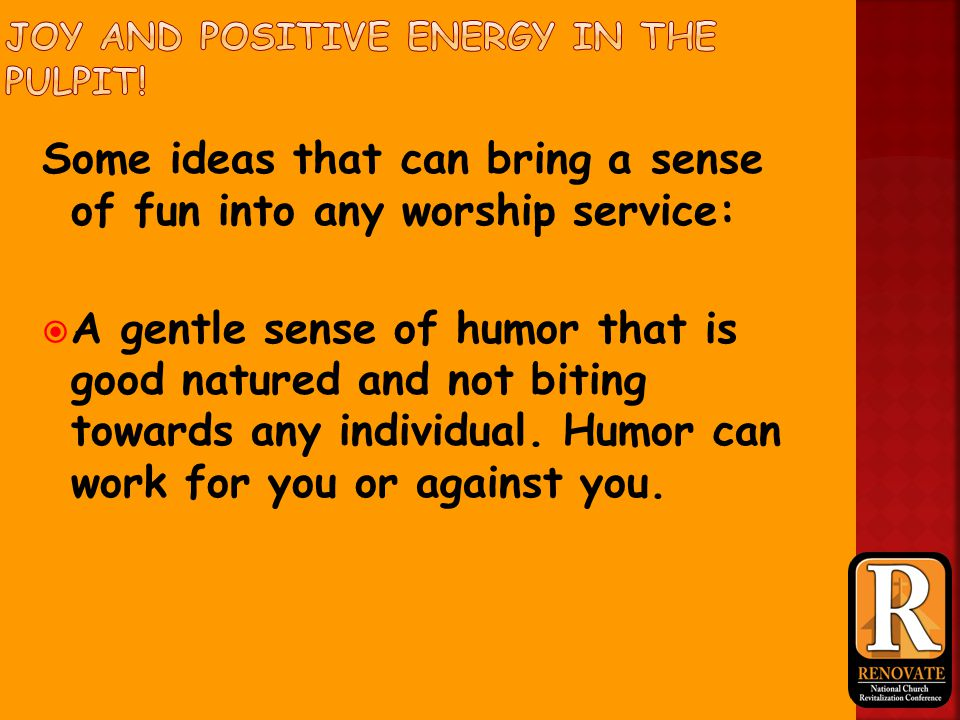 Some ideas that can bring a sense of fun into any worship service:  A gentle sense of humor that is good natured and not biting towards any individual.