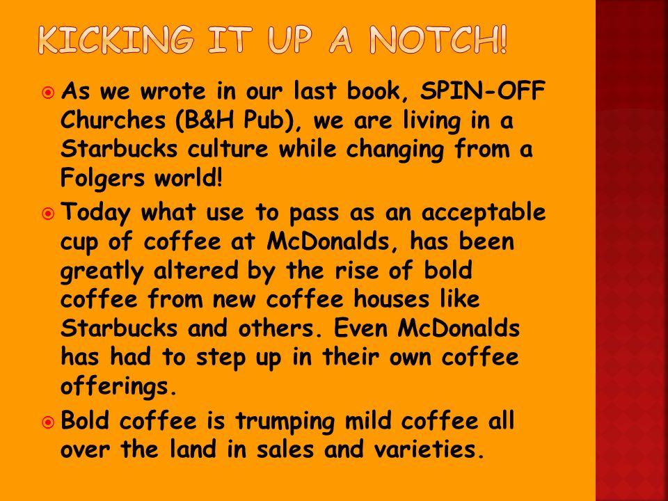  As we wrote in our last book, SPIN-OFF Churches (B&H Pub), we are living in a Starbucks culture while changing from a Folgers world.
