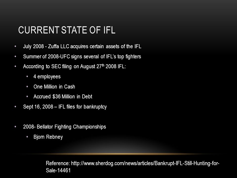 CURRENT STATE OF IFL July 2008 - Zuffa LLC acquires certain assets of the IFL Summer of 2008-UFC signs several of IFL's top fighters According to SEC filing on August 27 th 2008 IFL: 4 employees One Million in Cash Accrued $36 Million in Debt Sept 16, 2008 – IFL files for bankruptcy 2008- Bellator Fighting Championships Bjorn Rebney Reference: http://www.sherdog.com/news/articles/Bankrupt-IFL-Still-Hunting-for- Sale-14461