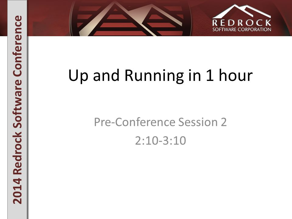 2014 Redrock Software Conference Up and Running in 1 hour Pre-Conference Session 2 2:10-3:10