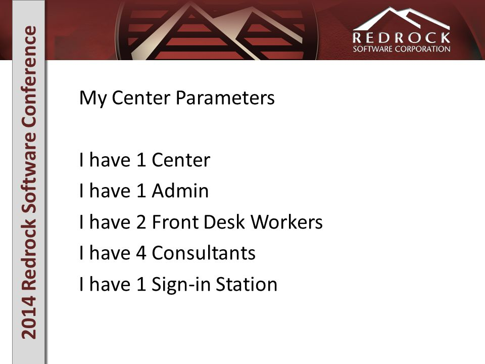 2014 Redrock Software Conference My Center Parameters I have 1 Center I have 1 Admin I have 2 Front Desk Workers I have 4 Consultants I have 1 Sign-in Station